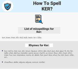 Ker, spellcheck Ker, how to spell Ker, how do you spell Ker, correct spelling for Ker