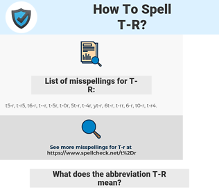 T-R, spellcheck T-R, how to spell T-R, how do you spell T-R, correct spelling for T-R