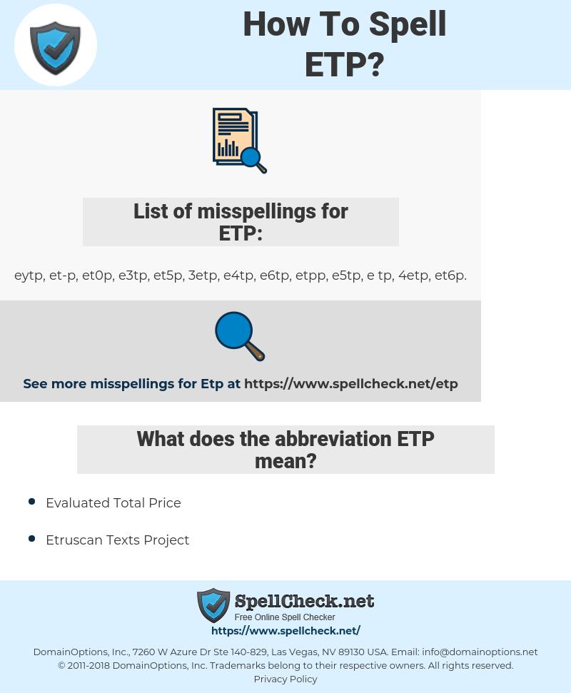ETP, spellcheck ETP, how to spell ETP, how do you spell ETP, correct spelling for ETP