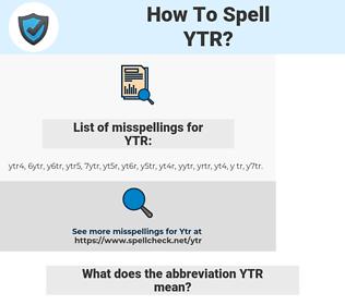 YTR, spellcheck YTR, how to spell YTR, how do you spell YTR, correct spelling for YTR