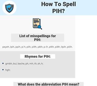 PIH, spellcheck PIH, how to spell PIH, how do you spell PIH, correct spelling for PIH