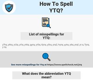 YTQ, spellcheck YTQ, how to spell YTQ, how do you spell YTQ, correct spelling for YTQ