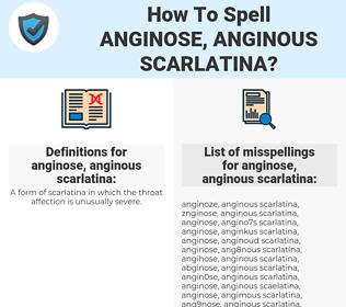 anginose, anginous scarlatina, spellcheck anginose, anginous scarlatina, how to spell anginose, anginous scarlatina, how do you spell anginose, anginous scarlatina, correct spelling for anginose, anginous scarlatina