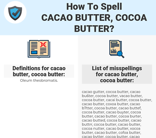 cacao butter, cocoa butter, spellcheck cacao butter, cocoa butter, how to spell cacao butter, cocoa butter, how do you spell cacao butter, cocoa butter, correct spelling for cacao butter, cocoa butter