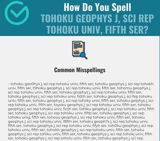 Correct spelling for TOHOKU GEOPHYS J, SCI REP TOHOKU UNIV, FIFTH SER