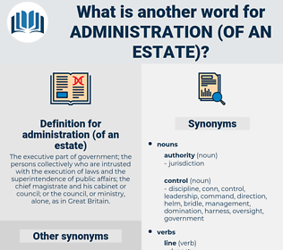 administration (of an estate), synonym administration (of an estate), another word for administration (of an estate), words like administration (of an estate), thesaurus administration (of an estate)