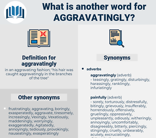 aggravatingly, synonym aggravatingly, another word for aggravatingly, words like aggravatingly, thesaurus aggravatingly