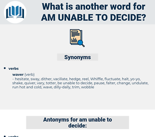 am unable to decide, synonym am unable to decide, another word for am unable to decide, words like am unable to decide, thesaurus am unable to decide