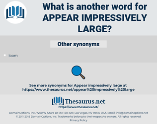 appear impressively large, synonym appear impressively large, another word for appear impressively large, words like appear impressively large, thesaurus appear impressively large
