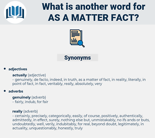 as a matter fact, synonym as a matter fact, another word for as a matter fact, words like as a matter fact, thesaurus as a matter fact