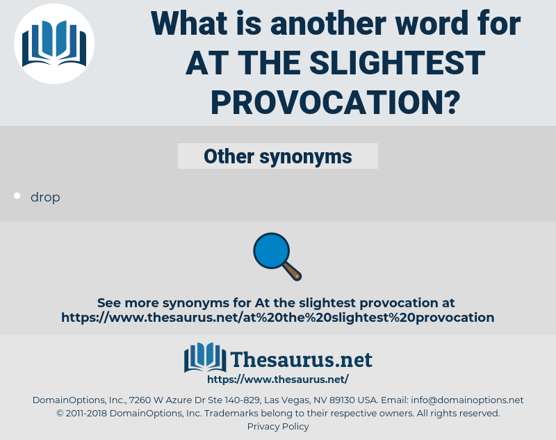 at the slightest provocation, synonym at the slightest provocation, another word for at the slightest provocation, words like at the slightest provocation, thesaurus at the slightest provocation