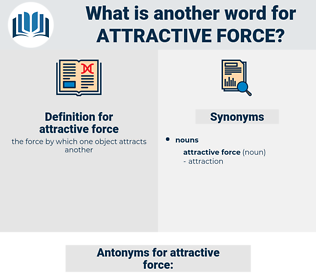 attractive force, synonym attractive force, another word for attractive force, words like attractive force, thesaurus attractive force