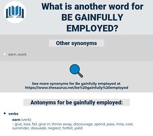 be gainfully employed, synonym be gainfully employed, another word for be gainfully employed, words like be gainfully employed, thesaurus be gainfully employed