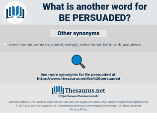 be persuaded, synonym be persuaded, another word for be persuaded, words like be persuaded, thesaurus be persuaded