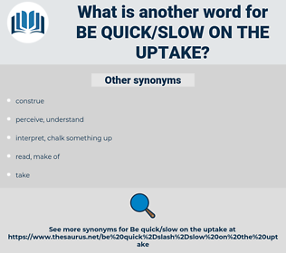 be quick/slow on the uptake, synonym be quick/slow on the uptake, another word for be quick/slow on the uptake, words like be quick/slow on the uptake, thesaurus be quick/slow on the uptake