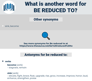 be reduced to, synonym be reduced to, another word for be reduced to, words like be reduced to, thesaurus be reduced to