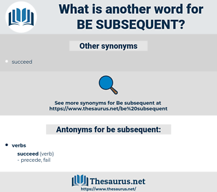be subsequent, synonym be subsequent, another word for be subsequent, words like be subsequent, thesaurus be subsequent