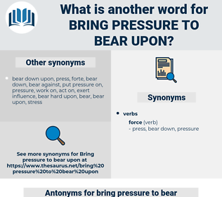 bring pressure to bear upon, synonym bring pressure to bear upon, another word for bring pressure to bear upon, words like bring pressure to bear upon, thesaurus bring pressure to bear upon