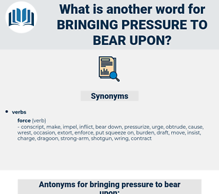 bringing pressure to bear upon, synonym bringing pressure to bear upon, another word for bringing pressure to bear upon, words like bringing pressure to bear upon, thesaurus bringing pressure to bear upon