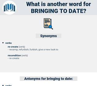 bringing to date, synonym bringing to date, another word for bringing to date, words like bringing to date, thesaurus bringing to date