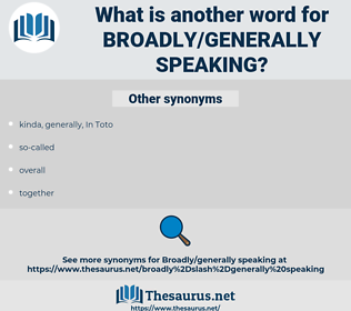 broadly/generally speaking, synonym broadly/generally speaking, another word for broadly/generally speaking, words like broadly/generally speaking, thesaurus broadly/generally speaking