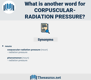 corpuscular-radiation pressure, synonym corpuscular-radiation pressure, another word for corpuscular-radiation pressure, words like corpuscular-radiation pressure, thesaurus corpuscular-radiation pressure