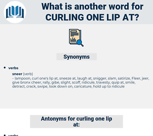 curling one lip at, synonym curling one lip at, another word for curling one lip at, words like curling one lip at, thesaurus curling one lip at