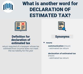 declaration of estimated tax, synonym declaration of estimated tax, another word for declaration of estimated tax, words like declaration of estimated tax, thesaurus declaration of estimated tax
