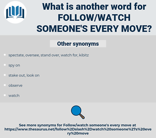 follow/watch someone's every move, synonym follow/watch someone's every move, another word for follow/watch someone's every move, words like follow/watch someone's every move, thesaurus follow/watch someone's every move