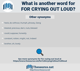 for crying out loud, synonym for crying out loud, another word for for crying out loud, words like for crying out loud, thesaurus for crying out loud