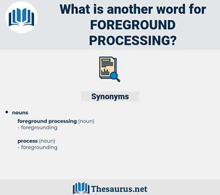 foreground processing, synonym foreground processing, another word for foreground processing, words like foreground processing, thesaurus foreground processing