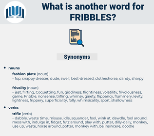 fribbles, synonym fribbles, another word for fribbles, words like fribbles, thesaurus fribbles