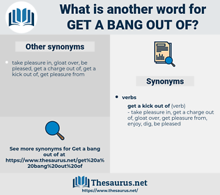 get a bang out of, synonym get a bang out of, another word for get a bang out of, words like get a bang out of, thesaurus get a bang out of
