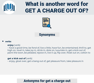 get a charge out of, synonym get a charge out of, another word for get a charge out of, words like get a charge out of, thesaurus get a charge out of