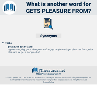 gets pleasure from, synonym gets pleasure from, another word for gets pleasure from, words like gets pleasure from, thesaurus gets pleasure from