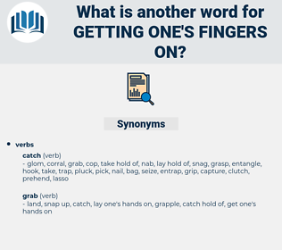 getting one's fingers on, synonym getting one's fingers on, another word for getting one's fingers on, words like getting one's fingers on, thesaurus getting one's fingers on