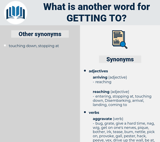 getting to, synonym getting to, another word for getting to, words like getting to, thesaurus getting to