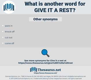 give it a rest, synonym give it a rest, another word for give it a rest, words like give it a rest, thesaurus give it a rest