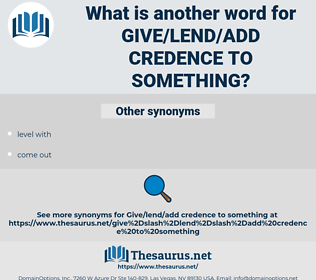 give/lend/add credence to something, synonym give/lend/add credence to something, another word for give/lend/add credence to something, words like give/lend/add credence to something, thesaurus give/lend/add credence to something