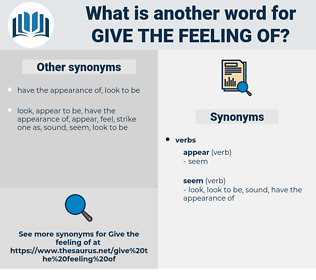 give the feeling of, synonym give the feeling of, another word for give the feeling of, words like give the feeling of, thesaurus give the feeling of