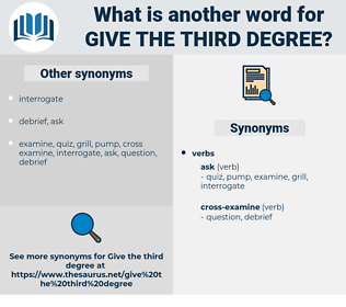 give the third degree, synonym give the third degree, another word for give the third degree, words like give the third degree, thesaurus give the third degree