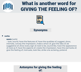 giving the feeling of, synonym giving the feeling of, another word for giving the feeling of, words like giving the feeling of, thesaurus giving the feeling of