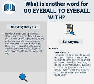 go eyeball to eyeball with, synonym go eyeball to eyeball with, another word for go eyeball to eyeball with, words like go eyeball to eyeball with, thesaurus go eyeball to eyeball with