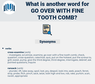 go over with fine-tooth comb, synonym go over with fine-tooth comb, another word for go over with fine-tooth comb, words like go over with fine-tooth comb, thesaurus go over with fine-tooth comb