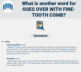 goes over with fine-tooth comb, synonym goes over with fine-tooth comb, another word for goes over with fine-tooth comb, words like goes over with fine-tooth comb, thesaurus goes over with fine-tooth comb