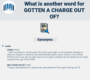 gotten a charge out of, synonym gotten a charge out of, another word for gotten a charge out of, words like gotten a charge out of, thesaurus gotten a charge out of