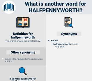 halfpennyworth, synonym halfpennyworth, another word for halfpennyworth, words like halfpennyworth, thesaurus halfpennyworth