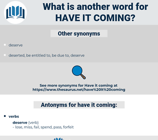 have it coming, synonym have it coming, another word for have it coming, words like have it coming, thesaurus have it coming