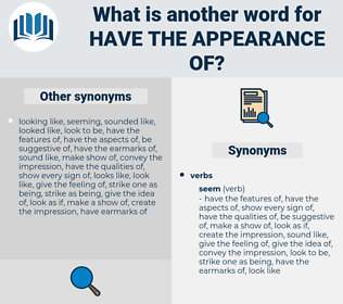 have the appearance of, synonym have the appearance of, another word for have the appearance of, words like have the appearance of, thesaurus have the appearance of