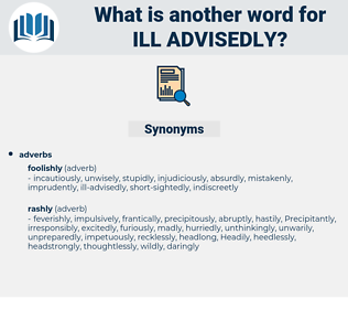 ill-advisedly, synonym ill-advisedly, another word for ill-advisedly, words like ill-advisedly, thesaurus ill-advisedly